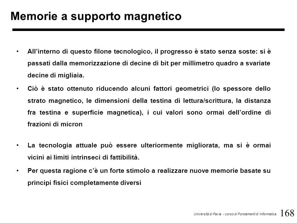168 Università di Pavia - corso di Fondamenti di Informatica Memorie a supporto magnetico All'interno di questo filone tecnologico, il progresso è stato senza soste: si è passati dalla memorizzazione di decine di bit per millimetro quadro a svariate decine di migliaia.