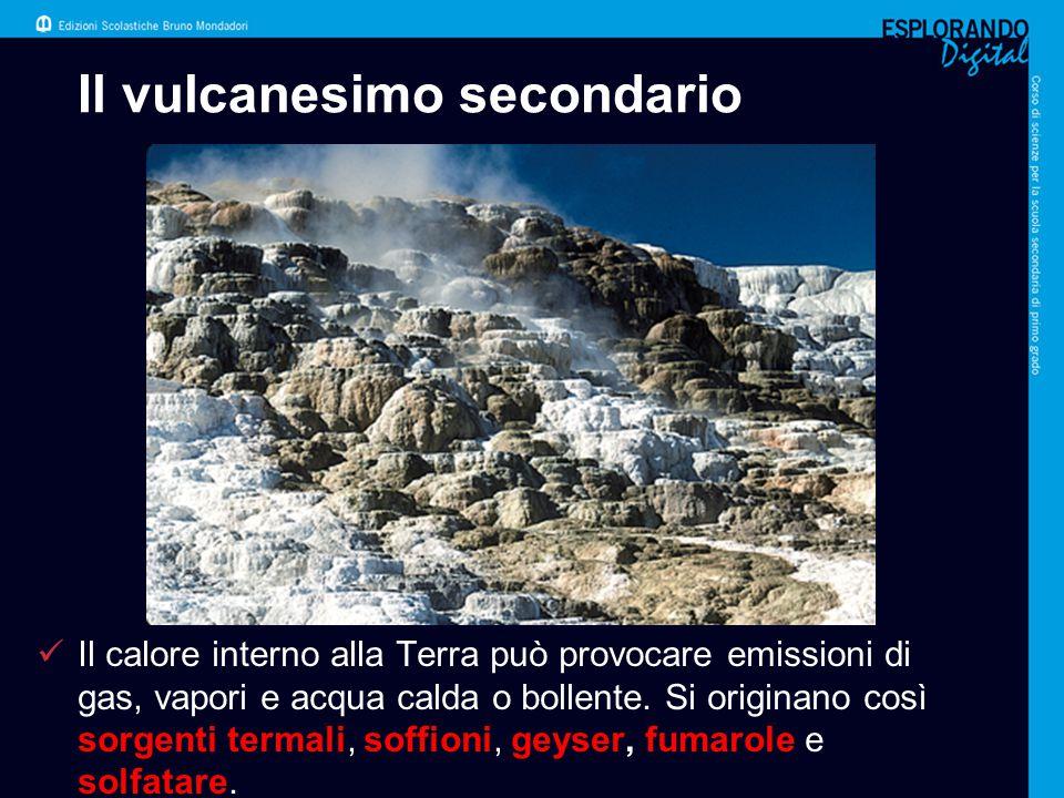 Il vulcanesimo secondario Il calore interno alla Terra può provocare emissioni di gas, vapori e acqua calda o bollente. Si originano così sorgenti ter