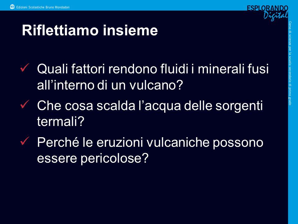 Riflettiamo insieme Quali fattori rendono fluidi i minerali fusi all'interno di un vulcano? Che cosa scalda l'acqua delle sorgenti termali? Perché le