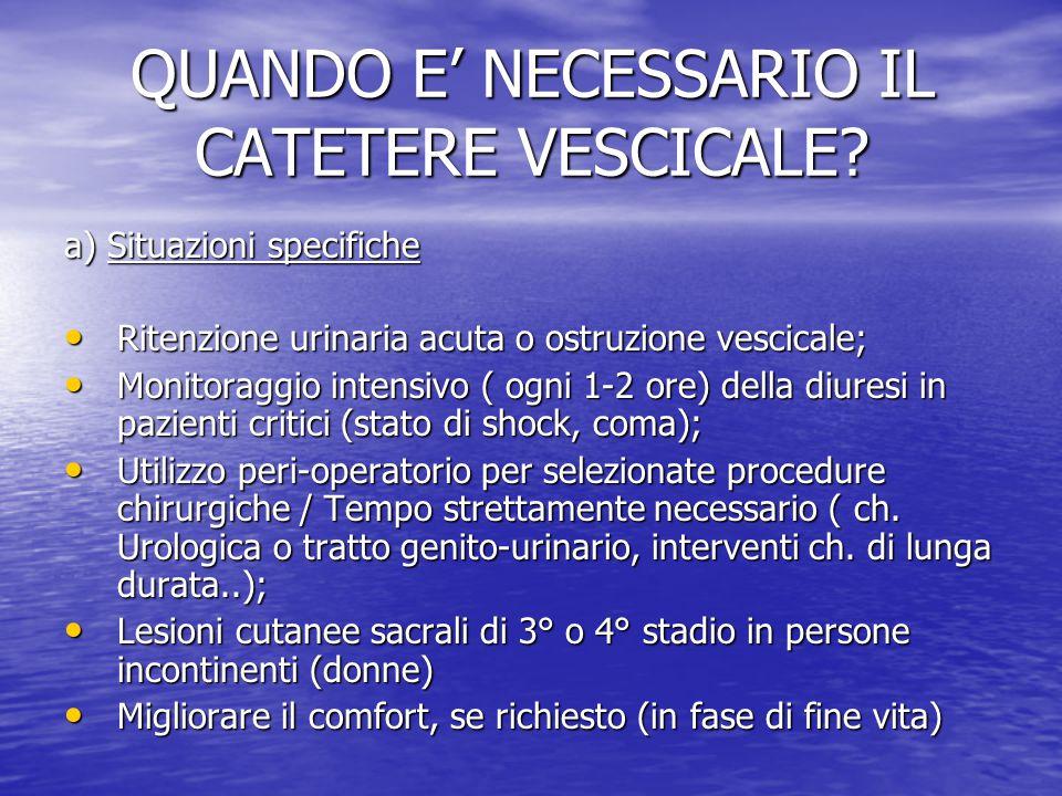 QUANDO E' NECESSARIO IL CATETERE VESCICALE? a) Situazioni specifiche Ritenzione urinaria acuta o ostruzione vescicale; Ritenzione urinaria acuta o ost