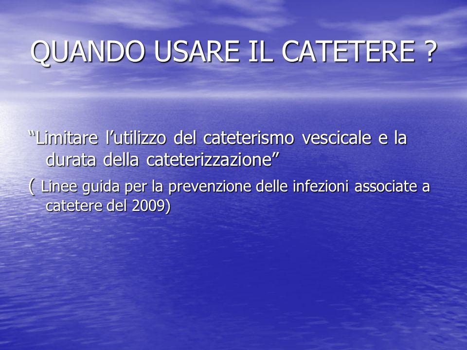 Il catetere a permanenza NON VA UTILIZZATO: - gestione routinaria dell'incontinenza - controllo non intensivo della diuresi - pazienti immobilizzati FORME ALTERNATIVE AL CATETERE