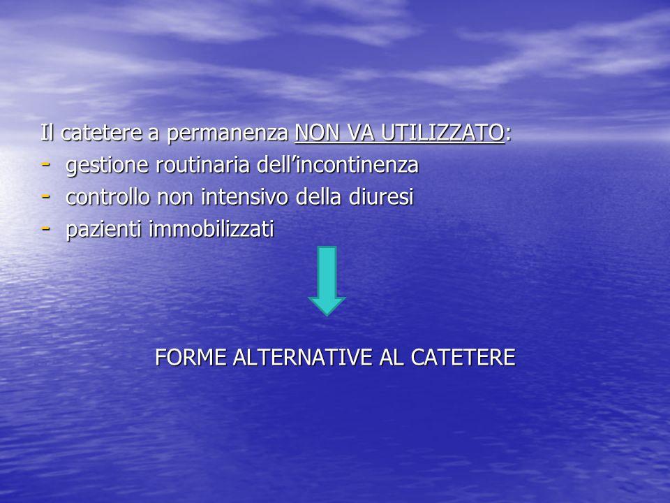 ALTERNATIVE AL CATETERE A PERMANENZA condom – negli uomini condom – negli uomini pannolone pannolone cateterizzazione estemporanea cateterizzazione estemporanea auto- cateterizzazione a intermittenza per persone, con ritenzione cronica, in grado di eseguirla auto- cateterizzazione a intermittenza per persone, con ritenzione cronica, in grado di eseguirla drenaggio sovrapubico ( studi non sufficienti per l'uso di routine) drenaggio sovrapubico ( studi non sufficienti per l'uso di routine)