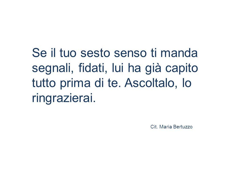 Se il tuo sesto senso ti manda segnali, fidati, lui ha già capito tutto prima di te. Ascoltalo, lo ringrazierai. Cit. Maria Bertuzzo