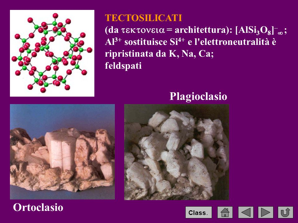 TECTOSILICATI (da  = architettura): [AlSi 3 O 8 ] –  ; Al 3+ sostituisce Si 4+ e l elettroneutralità è ripristinata da K, Na, Ca; feldspati Ortoclasio Plagioclasio Class.