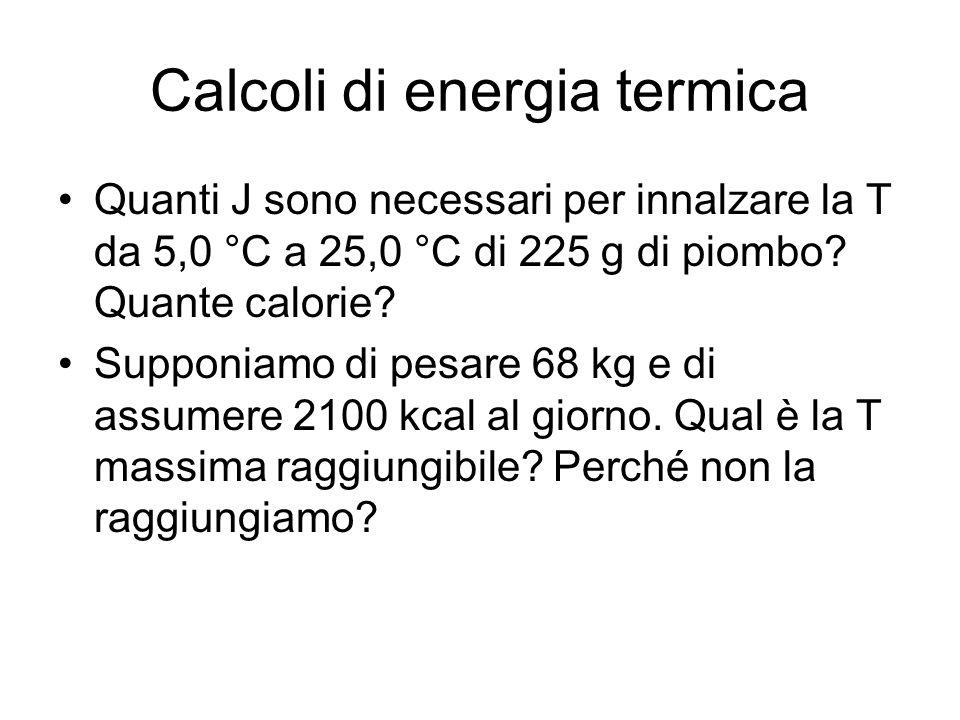 Calcoli di energia termica Quanti J sono necessari per innalzare la T da 5,0 °C a 25,0 °C di 225 g di piombo? Quante calorie? Supponiamo di pesare 68