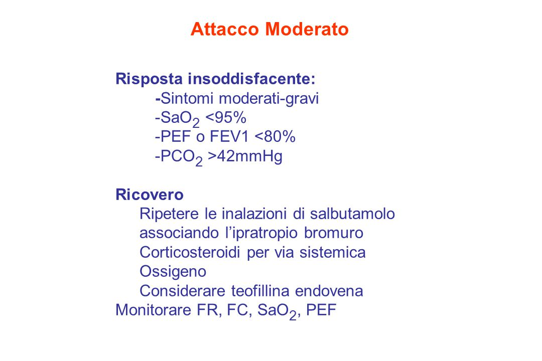 Attacco Moderato Risposta insoddisfacente: -Sintomi moderati-gravi -SaO 2 <95% -PEF o FEV1 <80% -PCO 2 >42mmHg Ricovero Ripetere le inalazioni di salbutamolo associando l'ipratropio bromuro Corticosteroidi per via sistemica Ossigeno Considerare teofillina endovena Monitorare FR, FC, SaO 2, PEF