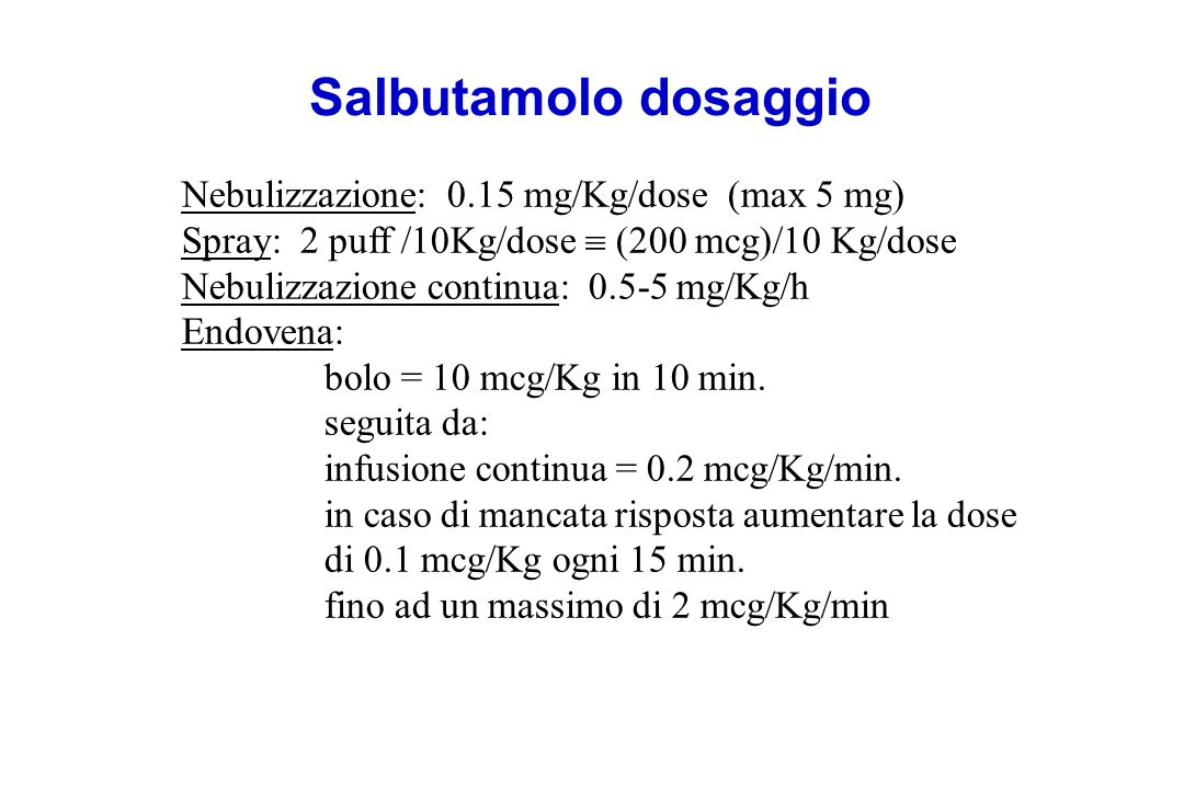 Nebulizzazione: 0.15 mg/Kg/dose (max 5 mg) Spray: 2 puff /10Kg/dose  (200 mcg)/10 Kg/dose Nebulizzazione continua: 0.5-5 mg/Kg/h Endovena: bolo = 10 mcg/Kg in 10 min.