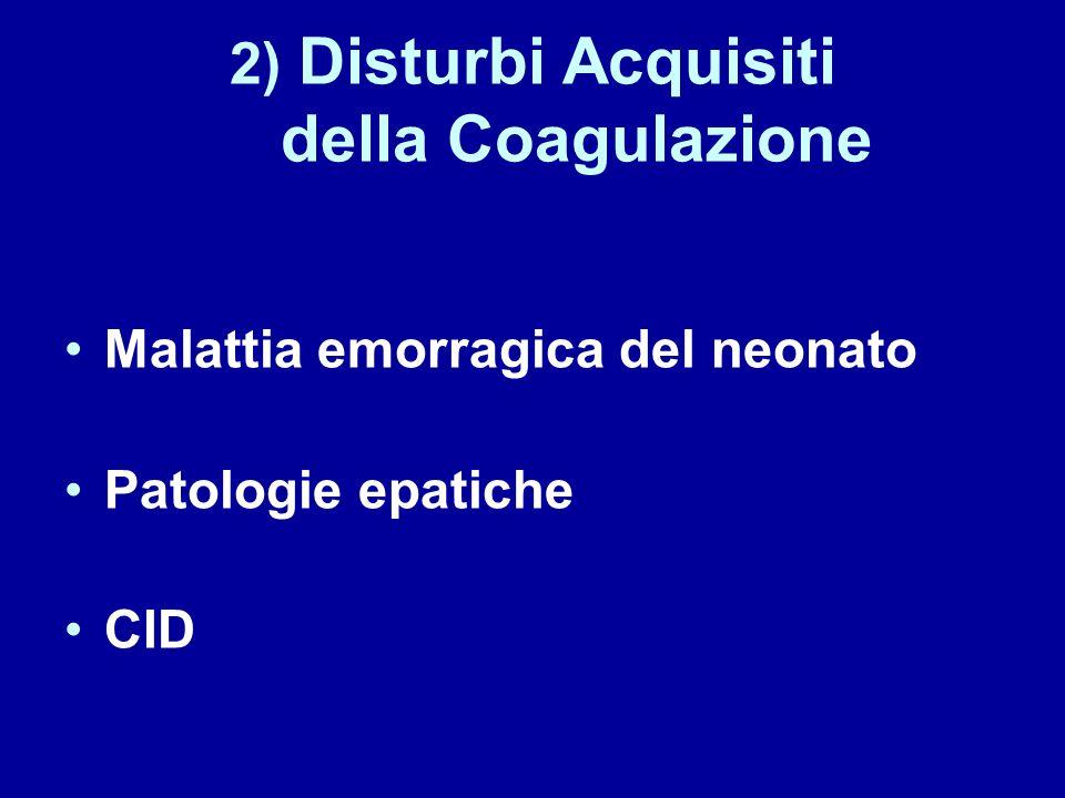 2) Disturbi Acquisiti della Coagulazione Malattia emorragica del neonato Patologie epatiche CID
