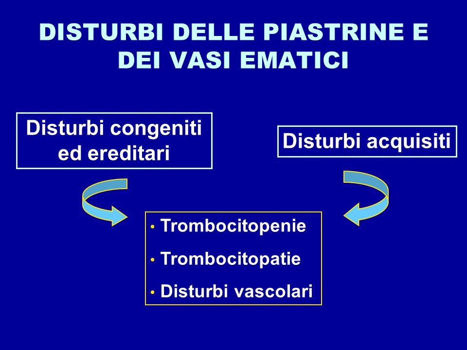 DISTURBI DELLE PIASTRINE E DEI VASI EMATICI Disturbi congeniti ed ereditari Disturbi acquisiti Trombocitopenie Trombocitopatie Disturbi vascolari