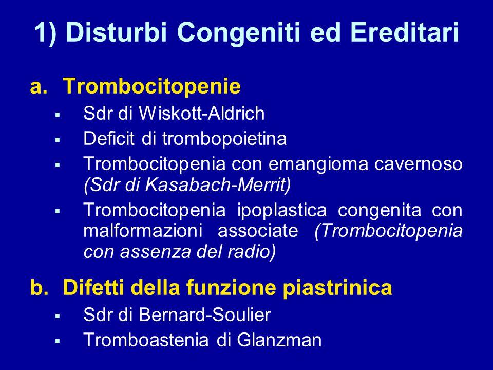1) Disturbi Congeniti ed Ereditari a.Trombocitopenie  Sdr di Wiskott-Aldrich  Deficit di trombopoietina  Trombocitopenia con emangioma cavernoso (Sdr di Kasabach-Merrit)  Trombocitopenia ipoplastica congenita con malformazioni associate (Trombocitopenia con assenza del radio) b.Difetti della funzione piastrinica  Sdr di Bernard-Soulier  Tromboastenia di Glanzman