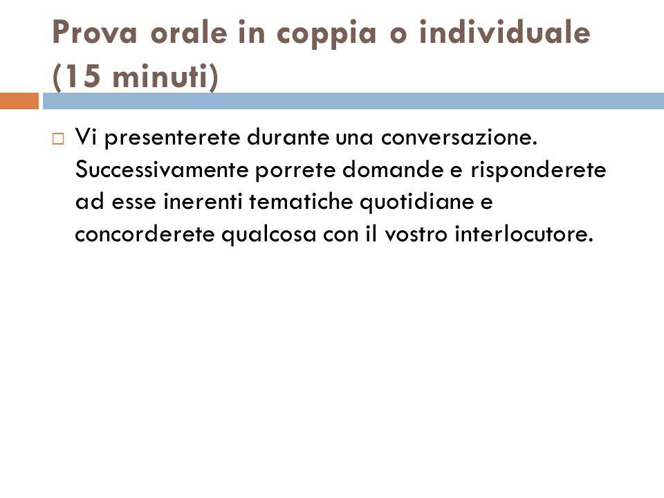 Prova orale in coppia o individuale (15 minuti)  Vi presenterete durante una conversazione.