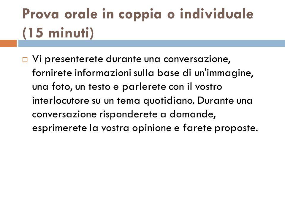 Prova orale in coppia o individuale (15 minuti)  Vi presenterete durante una conversazione, fornirete informazioni sulla base di un immagine, una foto, un testo e parlerete con il vostro interlocutore su un tema quotidiano.