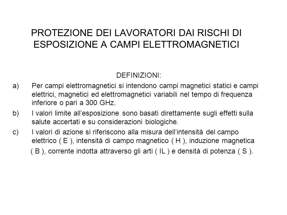 PROTEZIONE DEI LAVORATORI DAI RISCHI DI ESPOSIZIONE A CAMPI ELETTROMAGNETICI DEFINIZIONI: a)Per campi elettromagnetici si intendono campi magnetici st