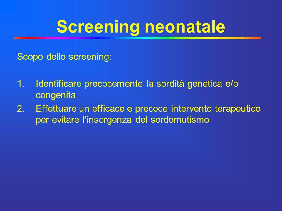 Screening neonatale Scopo dello screening: 1.Identificare precocemente la sordità genetica e/o congenita 2.Effettuare un efficace e precoce intervento