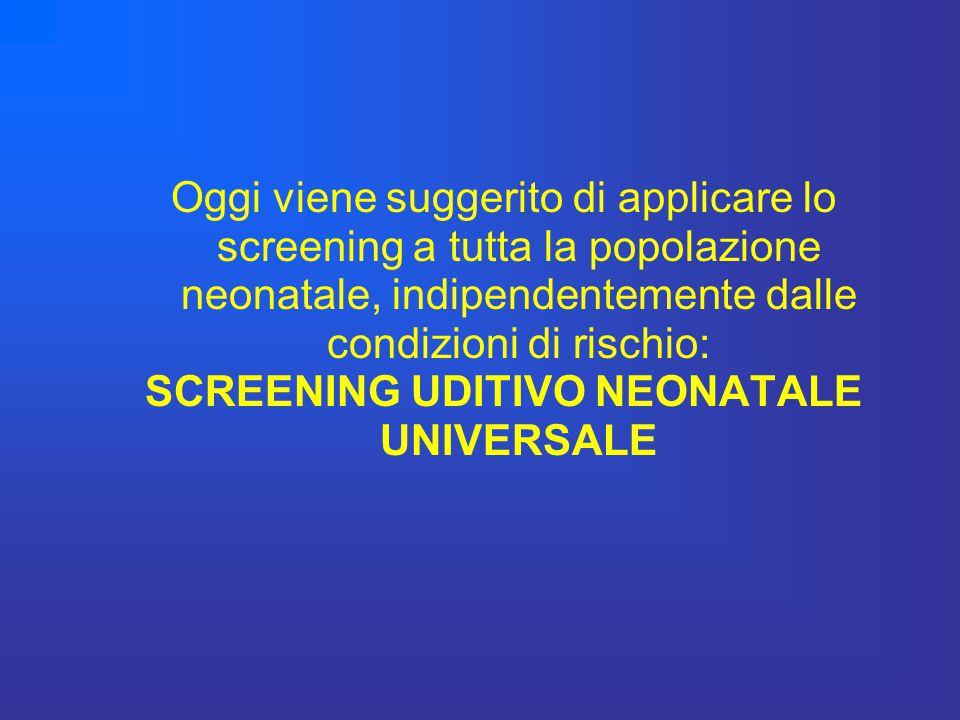 Oggi viene suggerito di applicare lo screening a tutta la popolazione neonatale, indipendentemente dalle condizioni di rischio: SCREENING UDITIVO NEON