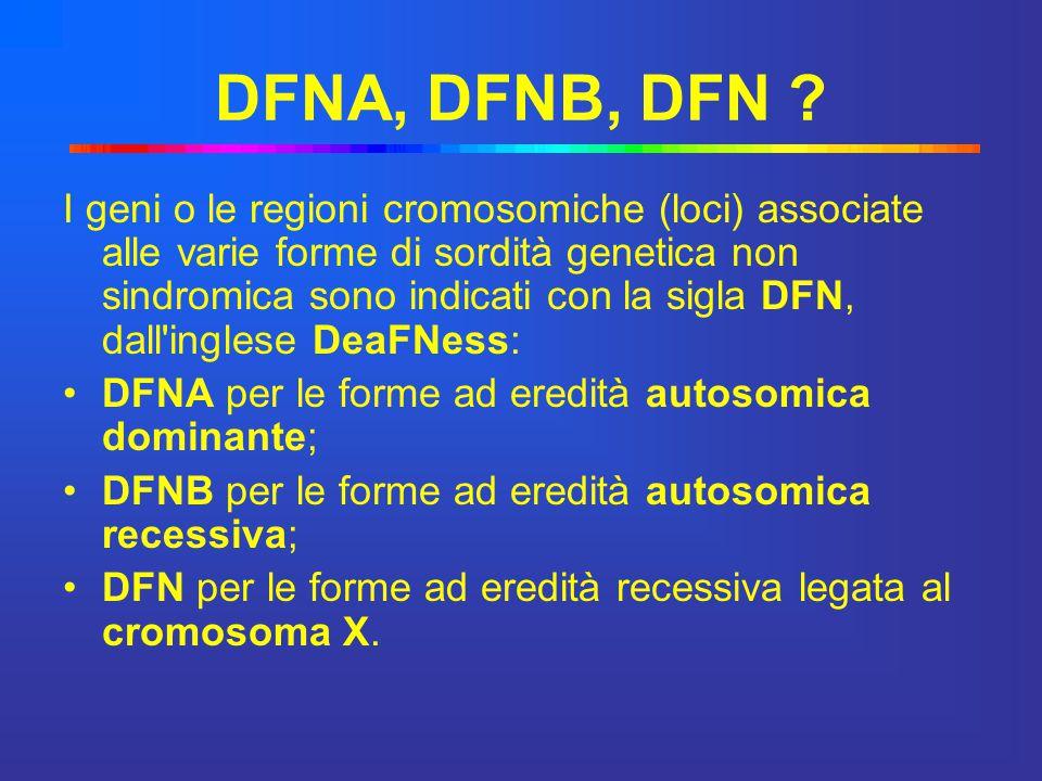 DFNA, DFNB, DFN ? I geni o le regioni cromosomiche (loci) associate alle varie forme di sordità genetica non sindromica sono indicati con la sigla DFN