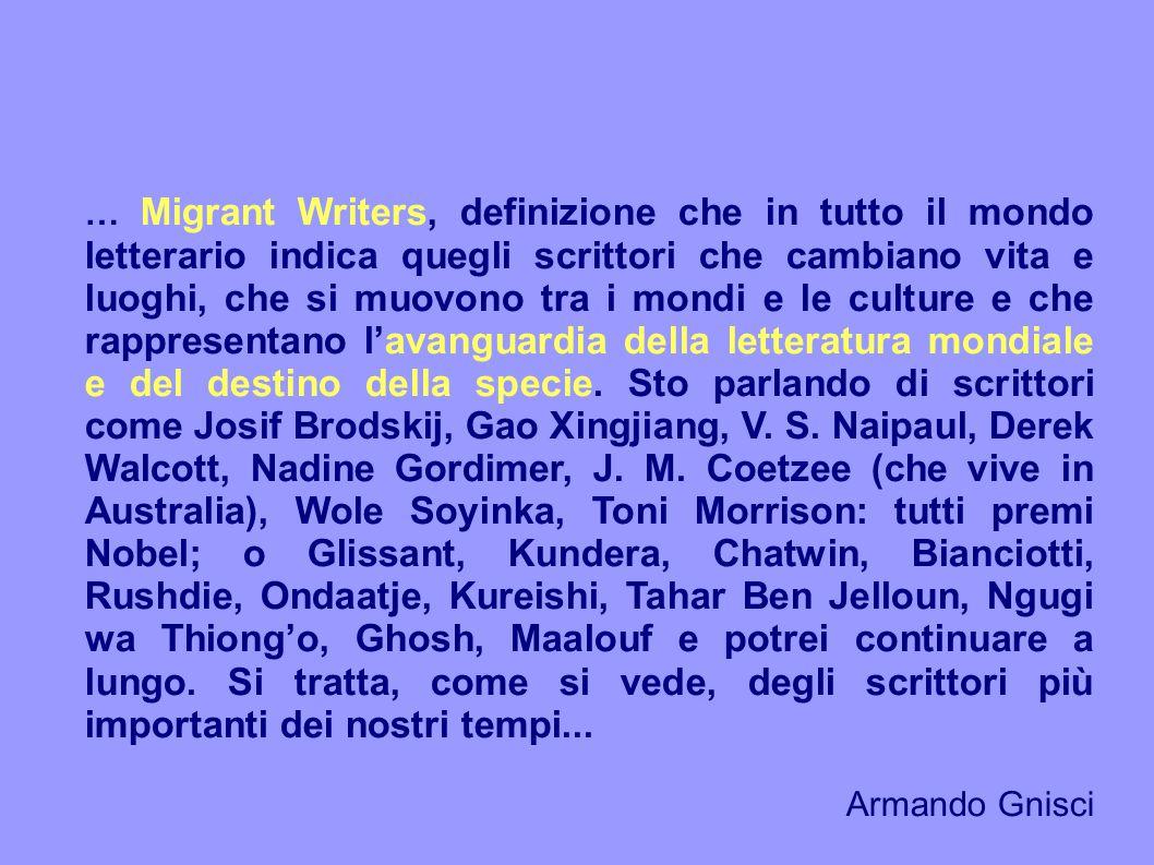 … Migrant Writers, definizione che in tutto il mondo letterario indica quegli scrittori che cambiano vita e luoghi, che si muovono tra i mondi e le culture e che rappresentano l'avanguardia della letteratura mondiale e del destino della specie.