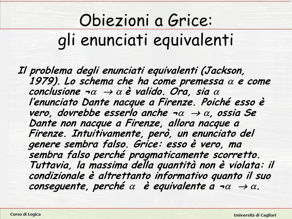 Corso di Logica Università di Cagliari Obiezioni a Grice: gli enunciati equivalenti Il problema degli enunciati equivalenti (Jackson, 1979). Lo schema