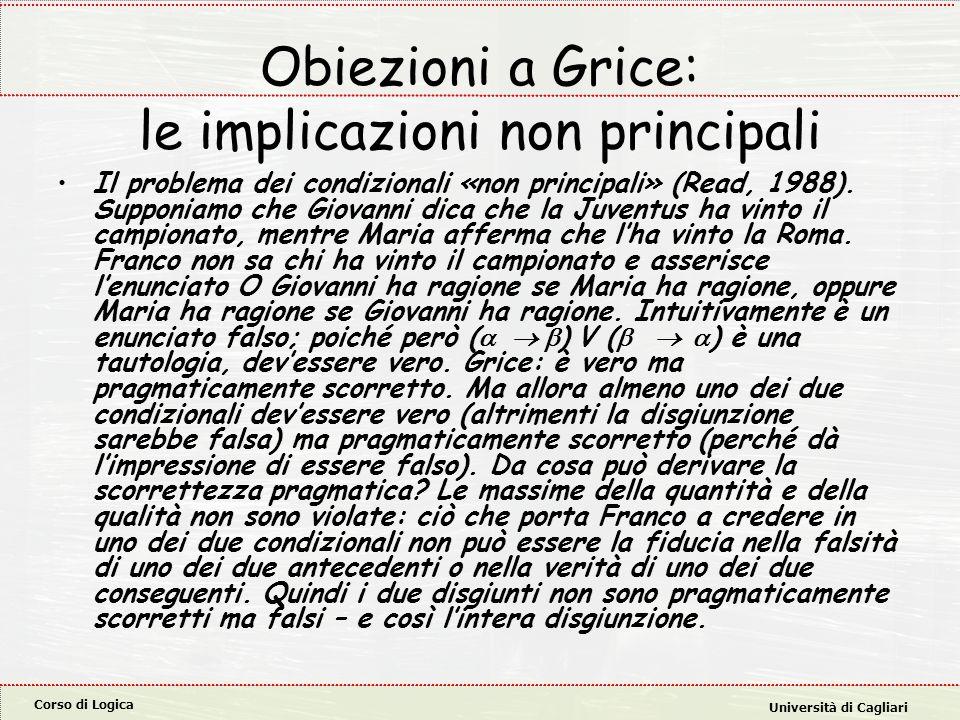 Corso di Logica Università di Cagliari Obiezioni a Grice: le implicazioni non principali Il problema dei condizionali «non principali» (Read, 1988).