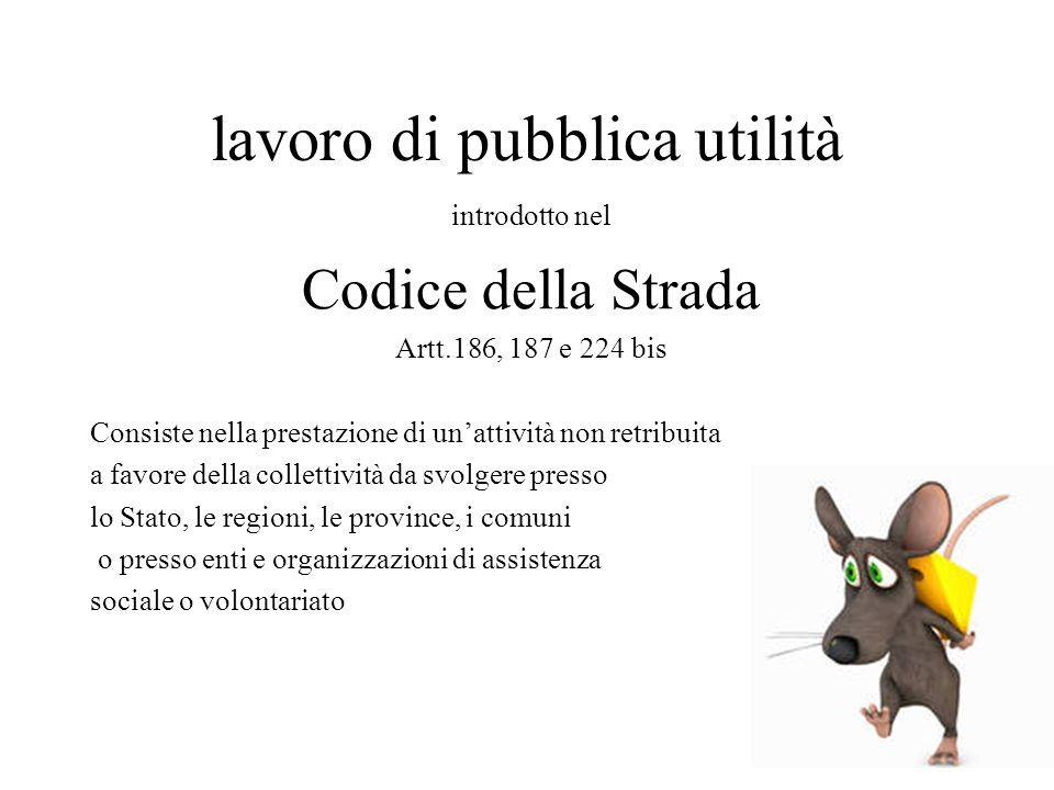 lavoro di pubblica utilità introdotto nel Codice della Strada Artt.186, 187 e 224 bis Consiste nella prestazione di un'attività non retribuita a favor
