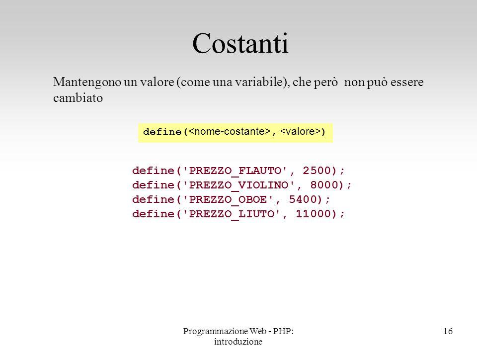 Mantengono un valore (come una variabile), che però non può essere cambiato Costanti define('PREZZO_FLAUTO', 2500); define('PREZZO_VIOLINO', 8000); de