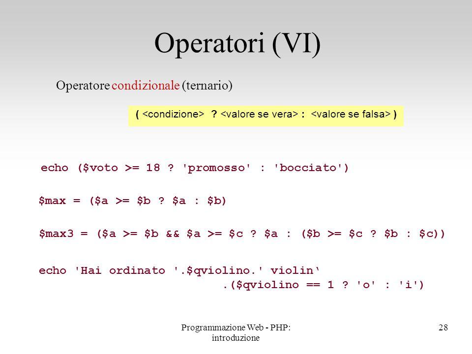 Operatore condizionale (ternario) Operatori (VI) ( ? : ) echo ($voto >= 18 ? 'promosso' : 'bocciato') $max = ($a >= $b ? $a : $b) $max3 = ($a >= $b &&