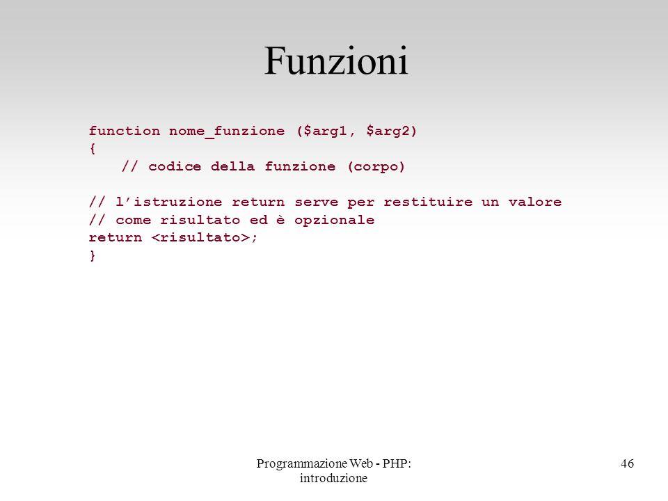 Funzioni 46Programmazione Web - PHP: introduzione function nome_funzione ($arg1, $arg2) { // codice della funzione (corpo) // l'istruzione return serv