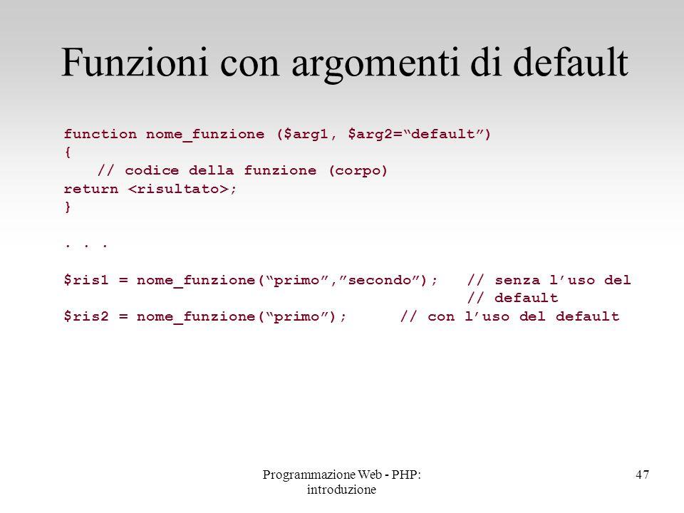 """Funzioni con argomenti di default 47Programmazione Web - PHP: introduzione function nome_funzione ($arg1, $arg2=""""default"""") { // codice della funzione"""