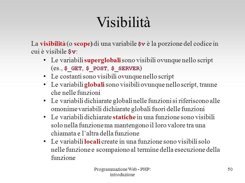 La visibilità (o scope) di una variabile $v è la porzione del codice in cui è visibile $v : Le variabili superglobali sono visibili ovunque nello scri