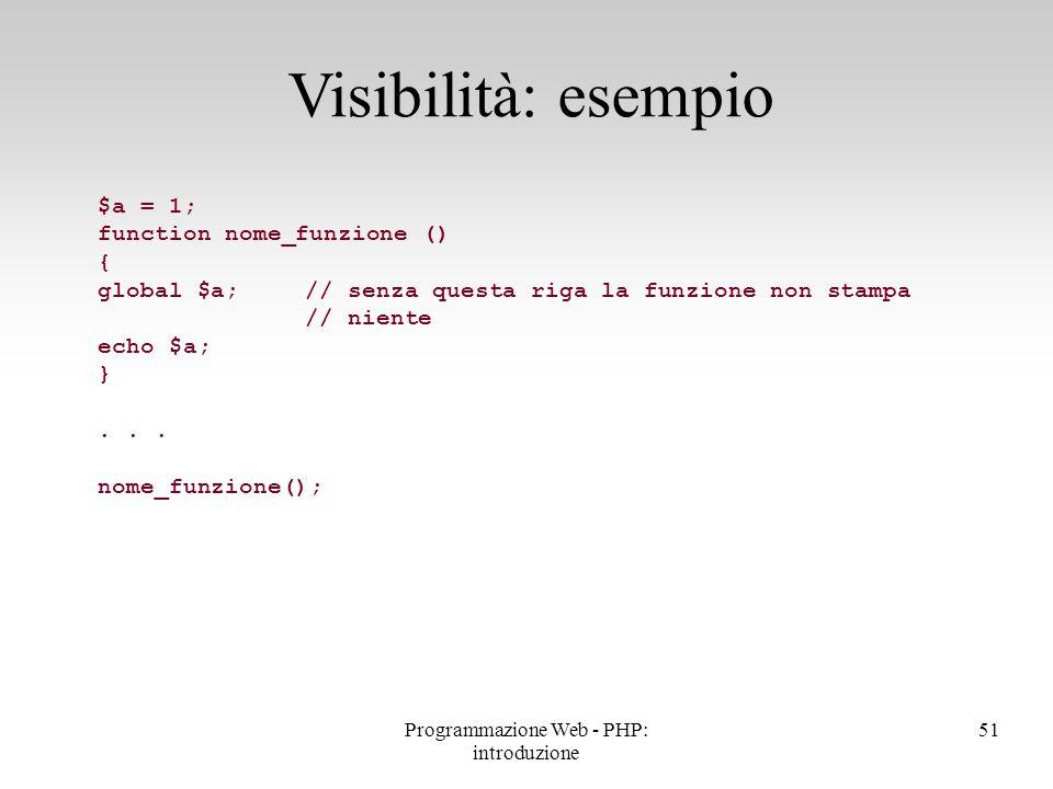 Visibilità: esempio 51Programmazione Web - PHP: introduzione $a = 1; function nome_funzione () { global $a; // senza questa riga la funzione non stamp