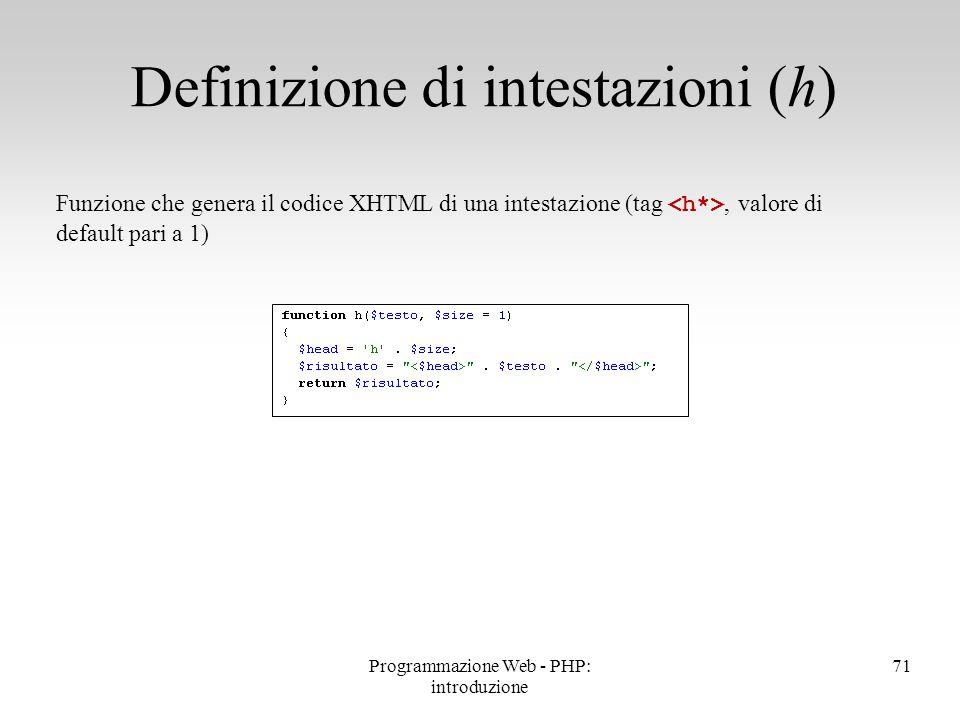 71 Definizione di intestazioni (h) Funzione che genera il codice XHTML di una intestazione (tag, valore di default pari a 1) Programmazione Web - PHP: