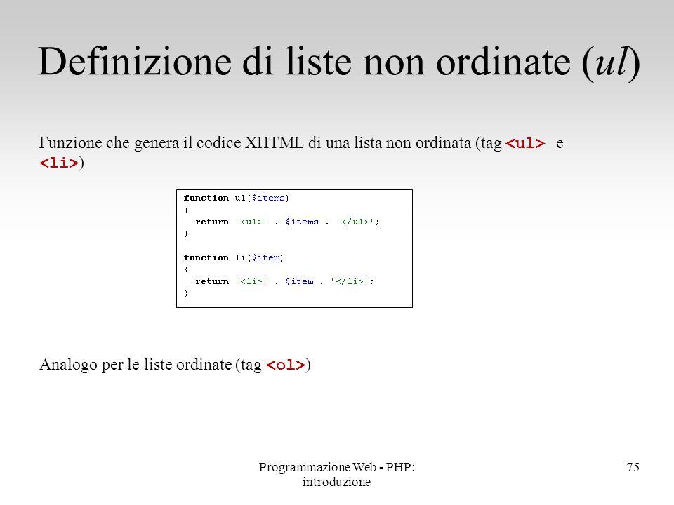 75 Definizione di liste non ordinate (ul) Funzione che genera il codice XHTML di una lista non ordinata (tag e ) Analogo per le liste ordinate (tag )