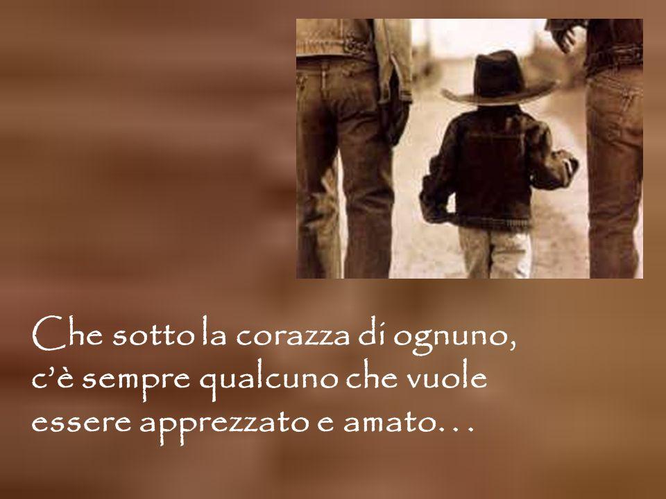 Che sotto la corazza di ognuno, c'è sempre qualcuno che vuole essere apprezzato e amato...