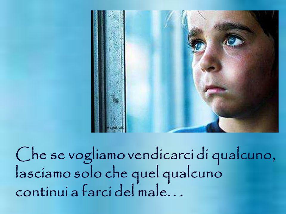Che se vogliamo vendicarci di qualcuno, lasciamo solo che quel qualcuno continui a farci del male...