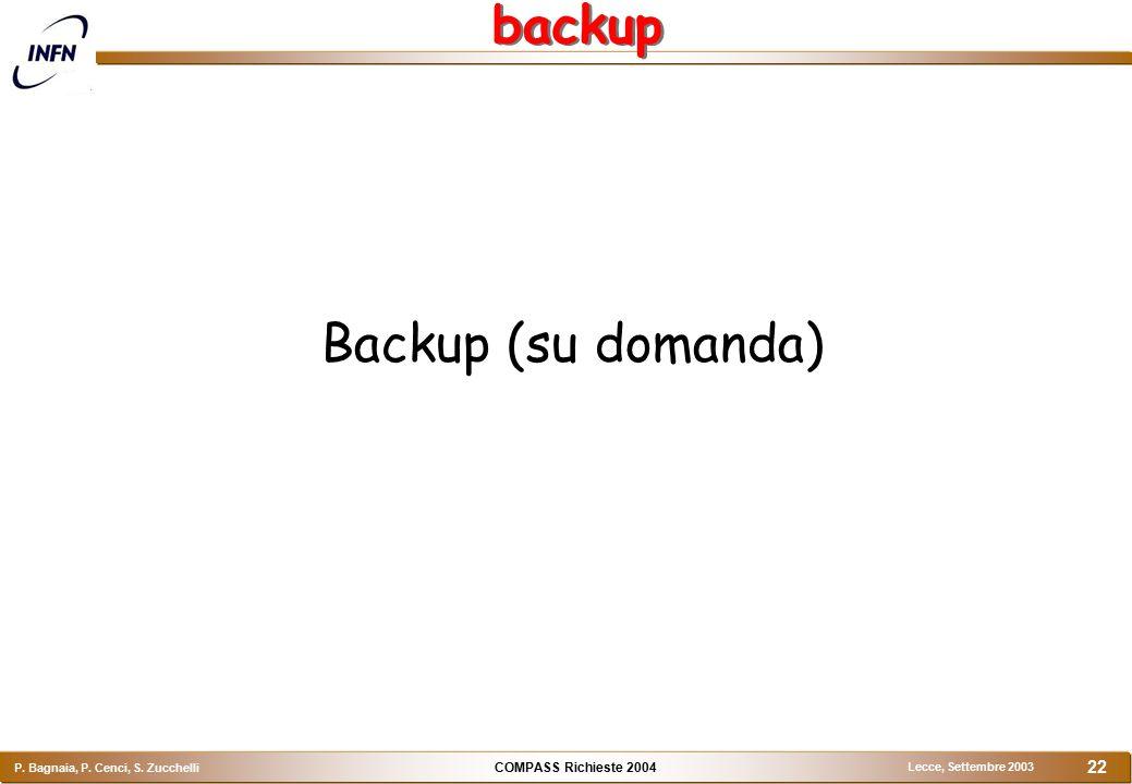 COMPASS Richieste 2004 P. Bagnaia, P. Cenci, S. Zucchelli Lecce, Settembre 2003 22 backup Backup (su domanda)