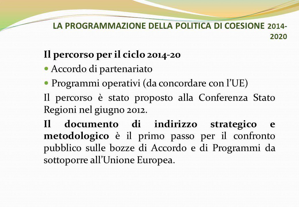 LA PROGRAMMAZIONE DELLA POLITICA DI COESIONE 2014- 2020 Il percorso per il ciclo 2014-20 Accordo di partenariato Programmi operativi (da concordare con l'UE) Il percorso è stato proposto alla Conferenza Stato Regioni nel giugno 2012.