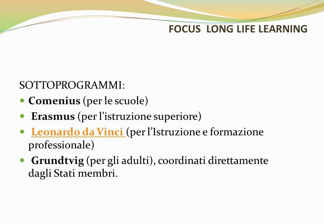 FOCUS LONG LIFE LEARNING SOTTOPROGRAMMI: Comenius (per le scuole) Erasmus (per l'istruzione superiore) Leonardo da Vinci (per l'Istruzione e formazione professionale)Leonardo da Vinci Grundtvig (per gli adulti), coordinati direttamente dagli Stati membri.