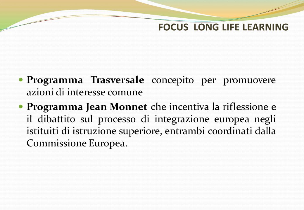 FOCUS LONG LIFE LEARNING Programma Trasversale concepito per promuovere azioni di interesse comune Programma Jean Monnet che incentiva la riflessione e il dibattito sul processo di integrazione europea negli istituiti di istruzione superiore, entrambi coordinati dalla Commissione Europea.