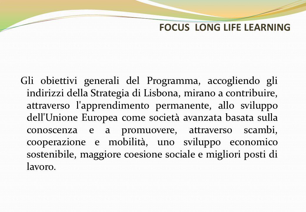 FOCUS LONG LIFE LEARNING Gli obiettivi generali del Programma, accogliendo gli indirizzi della Strategia di Lisbona, mirano a contribuire, attraverso l apprendimento permanente, allo sviluppo dell Unione Europea come società avanzata basata sulla conoscenza e a promuovere, attraverso scambi, cooperazione e mobilità, uno sviluppo economico sostenibile, maggiore coesione sociale e migliori posti di lavoro.