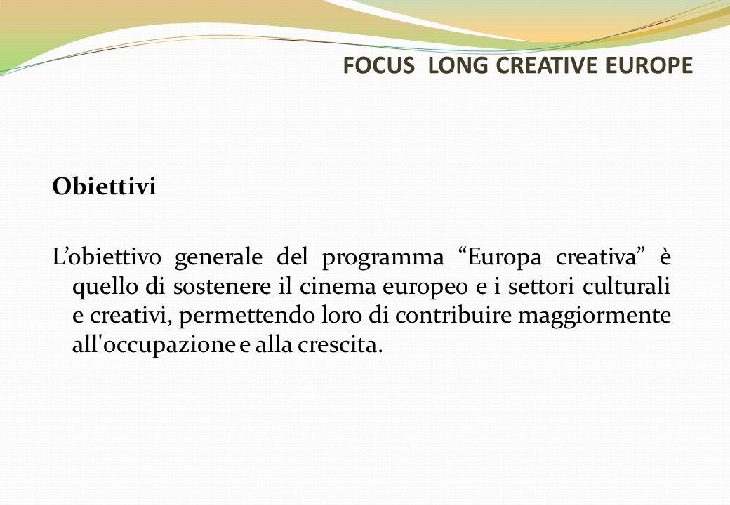 FOCUS LONG CREATIVE EUROPE Obiettivi L'obiettivo generale del programma Europa creativa è quello di sostenere il cinema europeo e i settori culturali e creativi, permettendo loro di contribuire maggiormente all occupazione e alla crescita.