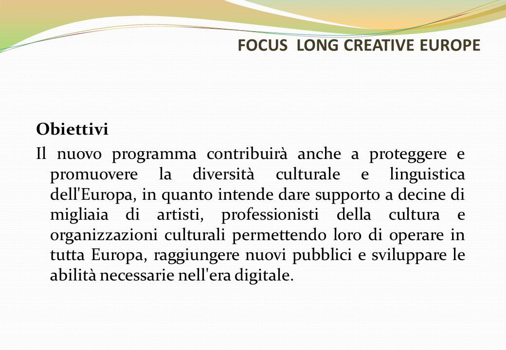 FOCUS LONG CREATIVE EUROPE Obiettivi Il nuovo programma contribuirà anche a proteggere e promuovere la diversità culturale e linguistica dell Europa, in quanto intende dare supporto a decine di migliaia di artisti, professionisti della cultura e organizzazioni culturali permettendo loro di operare in tutta Europa, raggiungere nuovi pubblici e sviluppare le abilità necessarie nell era digitale.