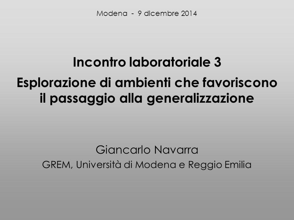 Incontro laboratoriale 3 Esplorazione di ambienti che favoriscono il passaggio alla generalizzazione Giancarlo Navarra GREM, Università di Modena e Reggio Emilia Modena - 9 dicembre 2014