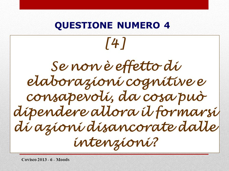 QUESTIONE NUMERO 4 Covisco 2013 - 6 - Moods 19 [4] Se non è effetto di elaborazioni cognitive e consapevoli, da cosa può dipendere allora il formarsi di azioni disancorate dalle intenzioni