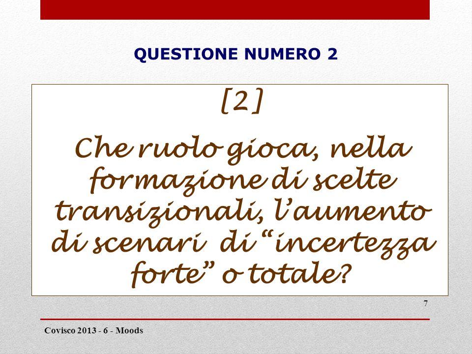 QUESTIONE NUMERO 2 Covisco 2013 - 6 - Moods 7 [2] Che ruolo gioca, nella formazione di scelte transizionali, l'aumento di scenari di incertezza forte o totale