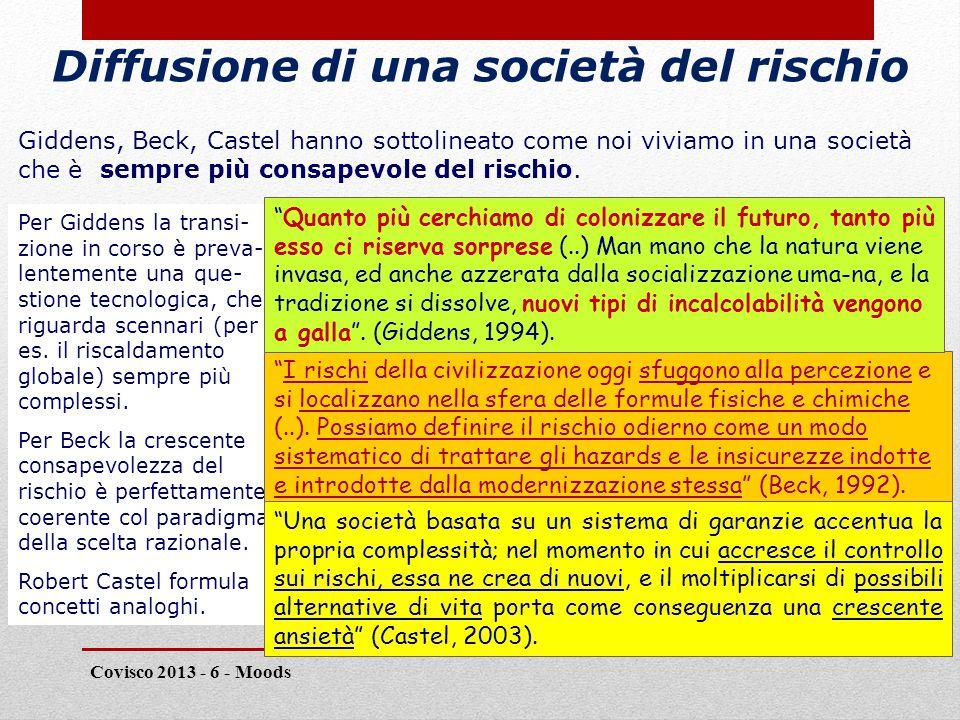 Diffusione di una società del rischio Covisco 2013 - 6 - Moods 9 Giddens, Beck, Castel hanno sottolineato come noi viviamo in una società che è sempre più consapevole del rischio.