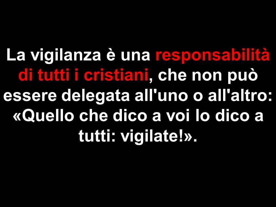 La vigilanza è una responsabilità di tutti i cristiani, che non può essere delegata all'uno o all'altro: «Quello che dico a voi lo dico a tutti: vigil