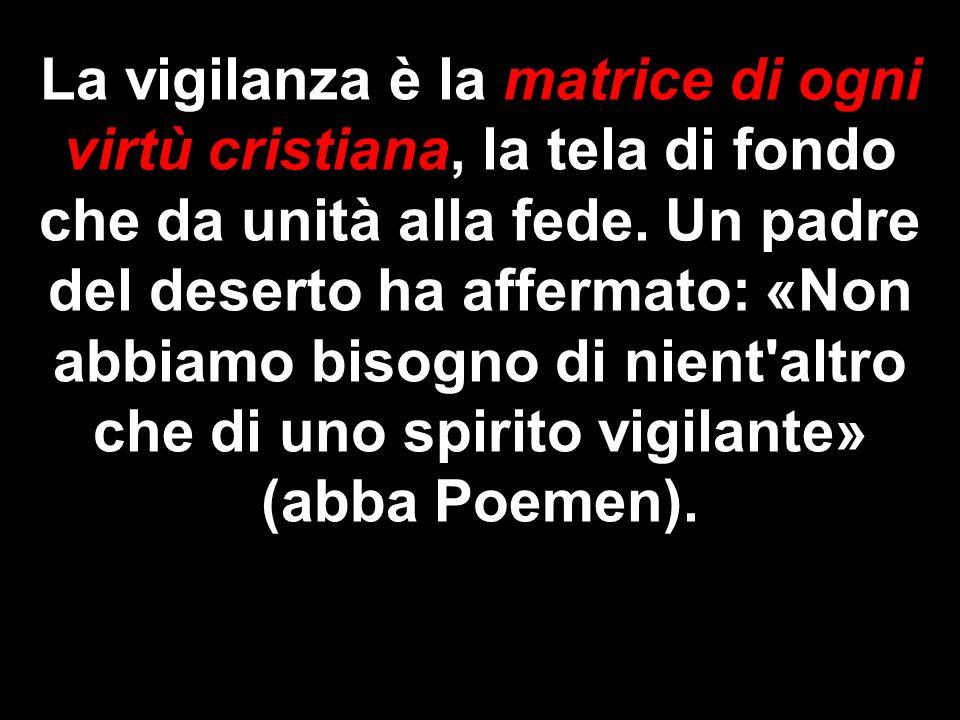 La vigilanza è la matrice di ogni virtù cristiana, la tela di fondo che da unità alla fede. Un padre del deserto ha affermato: «Non abbiamo bisogno di