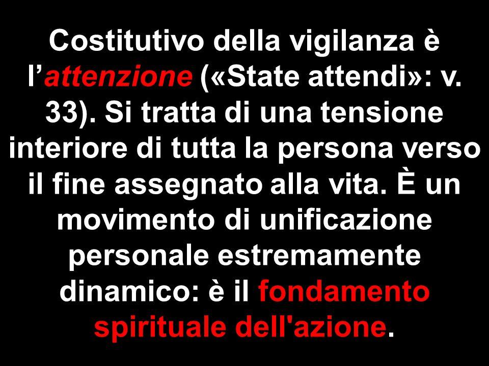 Costitutivo della vigilanza è l'attenzione («State attendi»: v. 33). Si tratta di una tensione interiore di tutta la persona verso il fine assegnato a