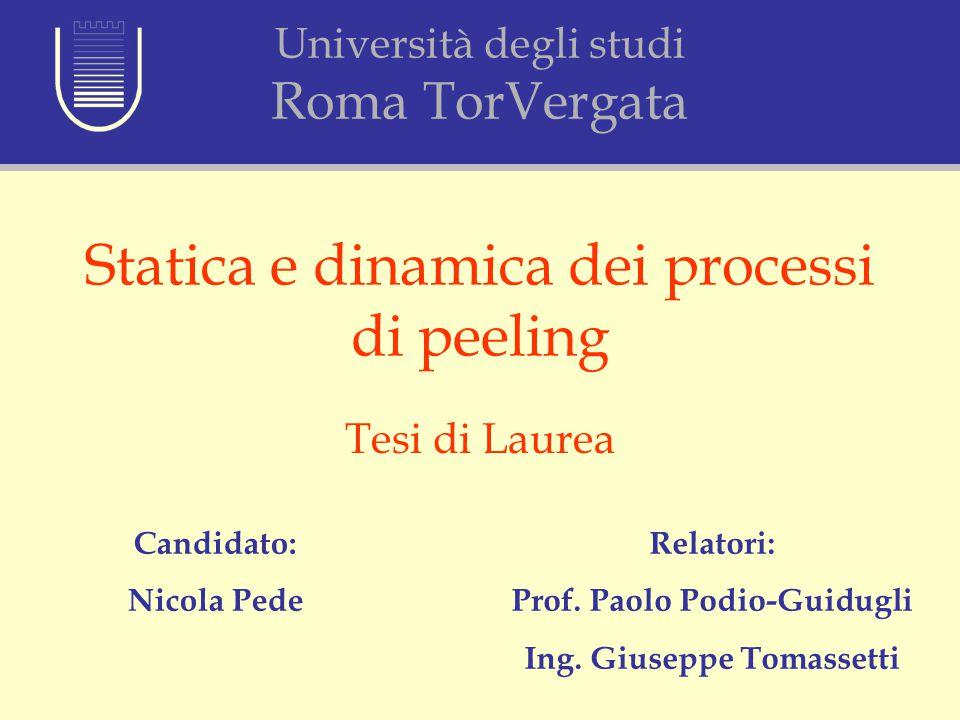 Statica e dinamica dei processi di peeling Tesi di Laurea Candidato: Nicola Pede Relatori: Prof. Paolo Podio-Guidugli Ing. Giuseppe Tomassetti Univers