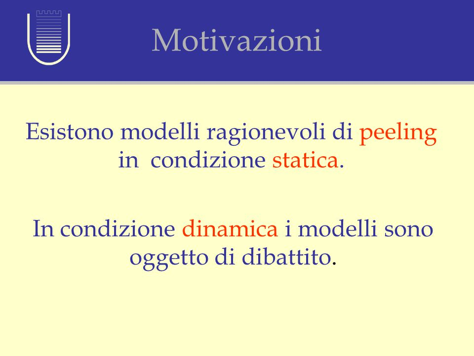Motivazioni Esistono modelli ragionevoli di peeling in condizione statica. In condizione dinamica i modelli sono oggetto di dibattito. Motivazioni
